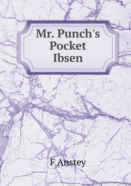 F Anstey Mr. Punch.s Pocket Ibsen anstey f mr punch s pocket ibsen – a collection of some of the master s best known dramas