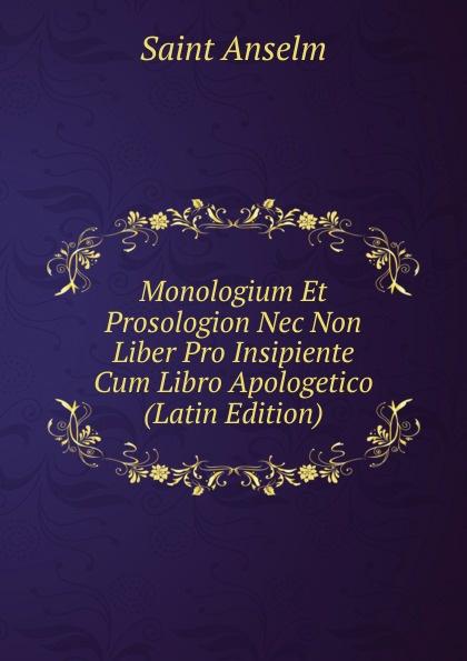 Saint Anselm Monologium Et Prosologion Nec Non Liber Pro Insipiente Cum Libro Apologetico (Latin Edition) saint anselm cur deus homo libri duo latin edition