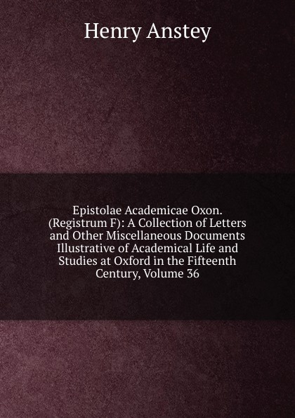 Henry Anstey Epistolae Academicae Oxon. (Registrum F): A Collection of Letters and Other Miscellaneous Documents Illustrative of Academical Life and Studies at Oxford in the Fifteenth Century, Volume 36 green alice stopford town life in the fifteenth century volume 2