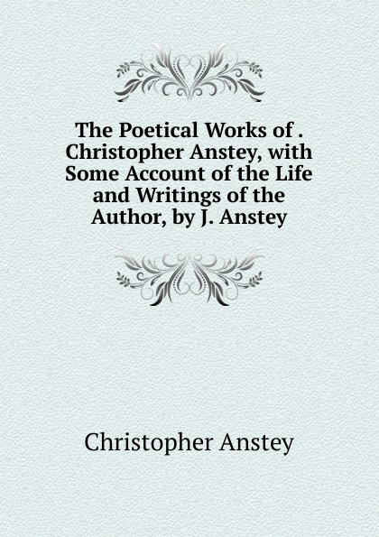 Christopher Anstey The Poetical Works of . Christopher Anstey, with Some Account of the Life and Writings of the Author, by J. Anstey christopher pitt the poetical works
