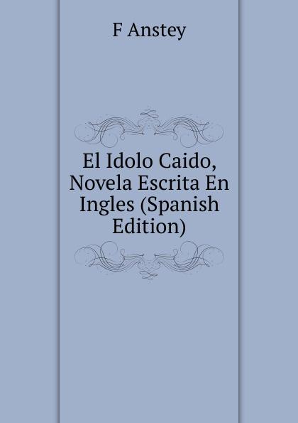 F Anstey El Idolo Caido, Novela Escrita En Ingles (Spanish Edition) eugène sue el judio errante vol 2 novela escrita en frances classic reprint