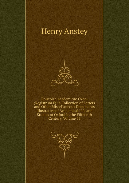 Henry Anstey Epistolae Academicae Oxon. (Registrum F): A Collection of Letters and Other Miscellaneous Documents Illustrative of Academical Life and Studies at Oxford in the Fifteenth Century, Volume 35 green alice stopford town life in the fifteenth century volume 2