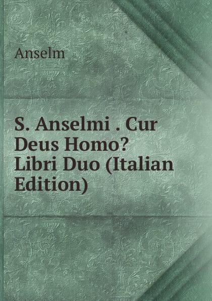 Anselm S. Anselmi . Cur Deus Homo. Libri Duo (Italian Edition) saint anselm cur deus homo libri duo latin edition