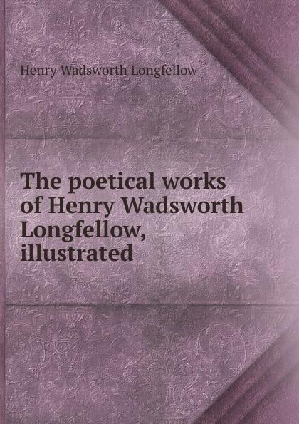 Фото - Henry Wadsworth Longfellow The poetical works of Henry Wadsworth Longfellow, illustrated henry wadsworth longfellow the poetical works of henry wadsworth longfellow 4
