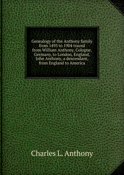 Charles L. Anthony Genealogy of the Anthony family from 1495 to 1904 traced from William Anthony, Cologne, Germany, to London, England, John Anthony, a descendant, from England to America