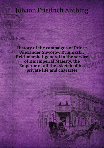 Johann Friedrich Anthing History of the campaigns of Prince Alexander Suworow Rymnikski, field-marshal-general in the service of His Imperial Majesty, the Emperor of all the . sketch of his private life and character цена и фото