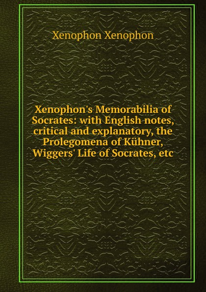 Xenophon Xenophon.s Memorabilia of Socrates: with English notes, critical and explanatory, the Prolegomena of Kuhner, Wiggers. Life of Socrates, etc. xenophon the memorable thoughts of socrates