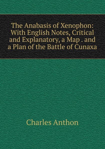 The Anabasis of Xenophon: With English Notes, Critical and Explanatory, a Map . and a Plan of the Battle of Cunaxa