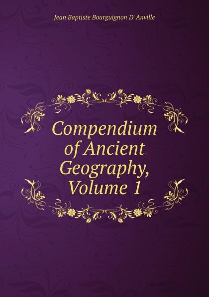 Jean Baptiste Bourguignon d' Anville Compendium of Ancient Geography, Volume 1 anville jean baptiste compendium of ancient geography