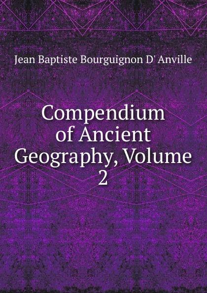 Jean Baptiste Bourguignon d' Anville Compendium of Ancient Geography, Volume 2 anville jean baptiste compendium of ancient geography