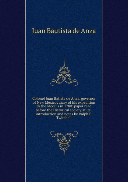 Colonel Juan Batista de Anza, governor of New Mexico; diary of his expedition to the Moquis in 1780; paper read before the Historical society at its . introduction and notes by Ralph E. Twitchell