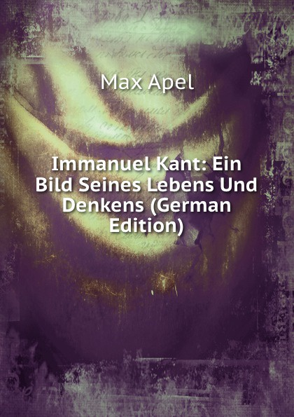 Max Apel Immanuel Kant: Ein Bild Seines Lebens Und Denkens (German Edition) hugo feustel robert burns ein bild seines lebens und wirkens