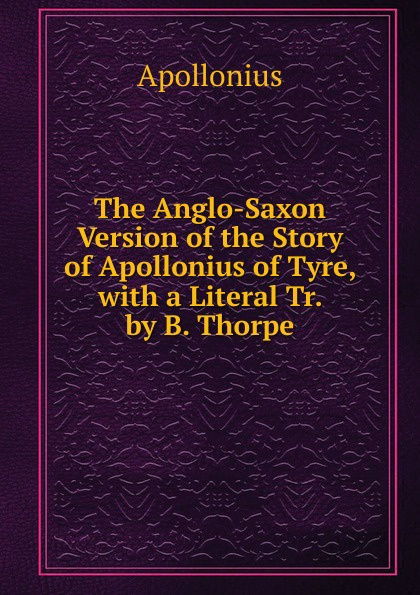 Apollonius The Anglo-Saxon Version of the Story of Apollonius of Tyre, with a Literal Tr. by B. Thorpe b thorpe a collection of anglo saxon poetry
