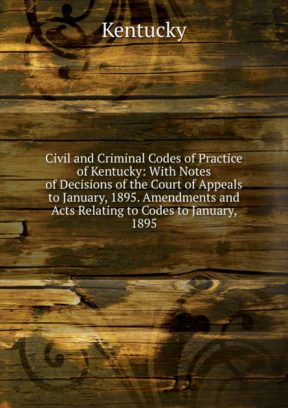Kentucky Civil and Criminal Codes of Practice of Kentucky: With Notes of Decisions of the Court of Appeals to January, 1895. Amendments and Acts Relating to Codes to January, 1895 цена