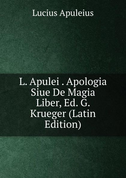 Lucius Apuleius L. Apulei . Apologia Siue De Magia Liber, Ed. G. Krueger (Latin Edition) apologia simposio fedone