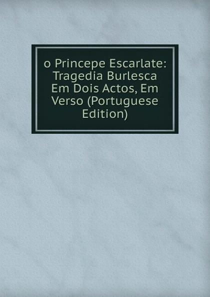 o Princepe Escarlate: Tragedia Burlesca Em Dois Actos, Em Verso (Portuguese Edition) manoel leite machado os lusitanos tragedia historica em 5 actos classic reprint