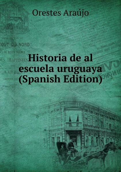 Orestes Araújo Historia de al escuela uruguaya (Spanish Edition) orestes araújo historia compendiada de la civilizacion uruguaya 1 2