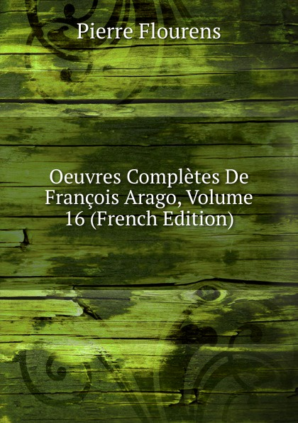 Oeuvres Completes De Francois Arago, Volume 16 (French Edition)