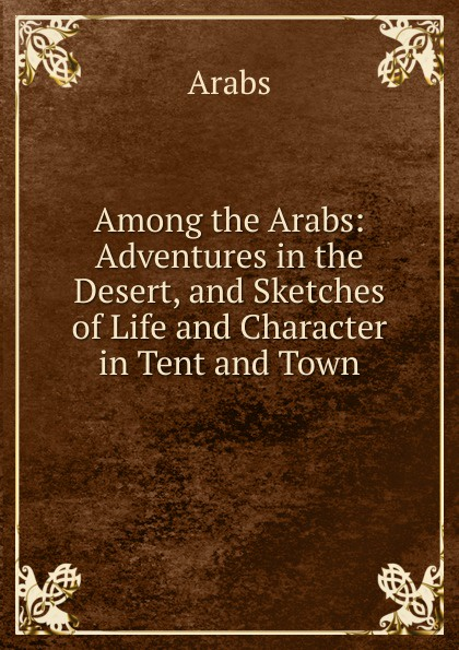 Arabs Among the Arabs: Adventures in the Desert, and Sketches of Life and Character in Tent and Town цена