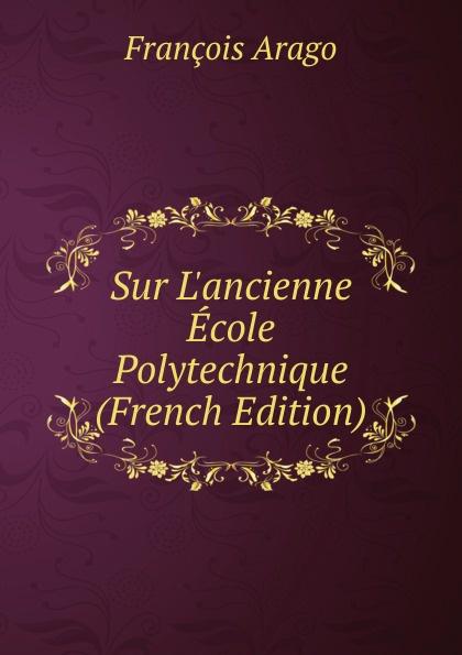 François Arago Sur L.ancienne Ecole Polytechnique (French Edition)
