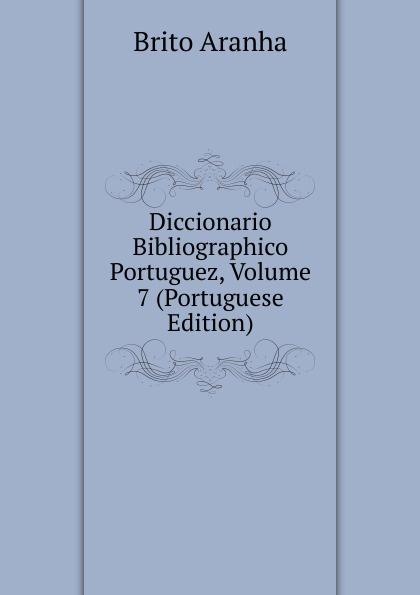 Brito Aranha Diccionario Bibliographico Portuguez, Volume 7 (Portuguese Edition) innocencio francisco da silva diccionario bibliographico portuguez vol 3 estudos classic reprint