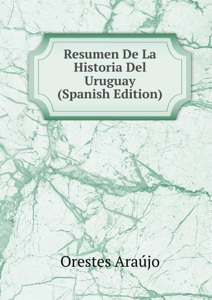 Orestes Araújo Resumen De La Historia Del Uruguay (Spanish Edition) orestes araújo historia compendiada de la civilizacion uruguaya 1 2