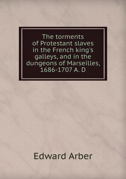 Edward Arber The torments of Protestant slaves in the French king.s galleys, and in the dungeons of Marseilles, 1686-1707 A. D bradley richard the plague at marseilles consider d