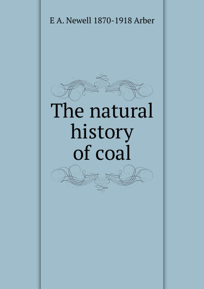E A. Newell 1870-1918 Arber The natural history of coal