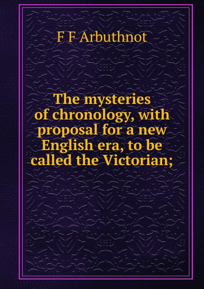 F F Arbuthnot The mysteries of chronology, with proposal for a new English era, to be called the Victorian; pamela f quinn called to be a witness