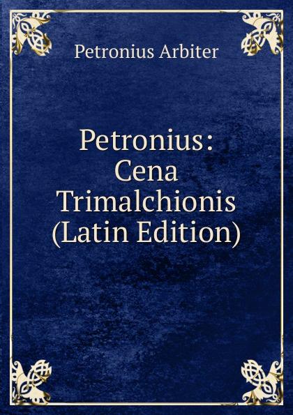Petronius Arbiter Petronius: Cena Trimalchionis (Latin Edition) petronius arbiter satirarum reliquiae adiectus est liber priapeorum latin edition