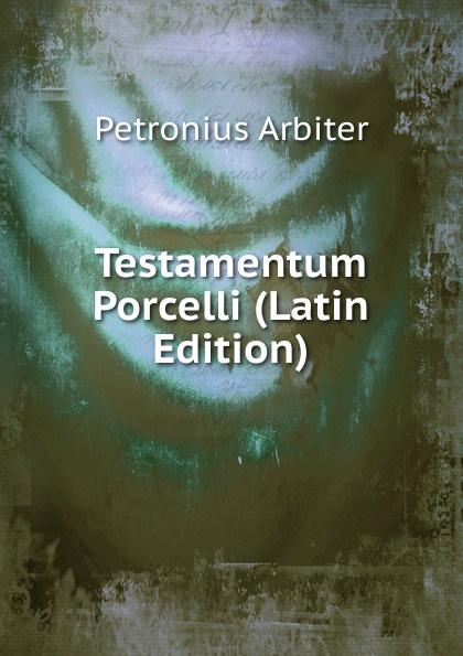 Petronius Arbiter Testamentum Porcelli (Latin Edition) petronius arbiter satirarum reliquiae adiectus est liber priapeorum latin edition
