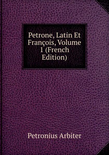 Petronius Arbiter Petrone, Latin Et Francois, Volume 1 (French Edition) petronius arbiter satirarum reliquiae adiectus est liber priapeorum latin edition