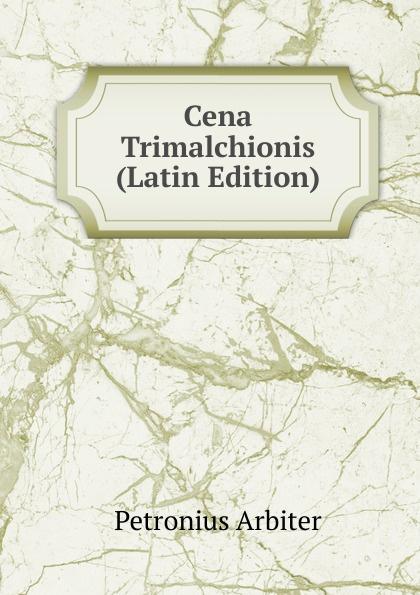 Petronius Arbiter Cena Trimalchionis (Latin Edition) petronius arbiter satirarum reliquiae adiectus est liber priapeorum latin edition