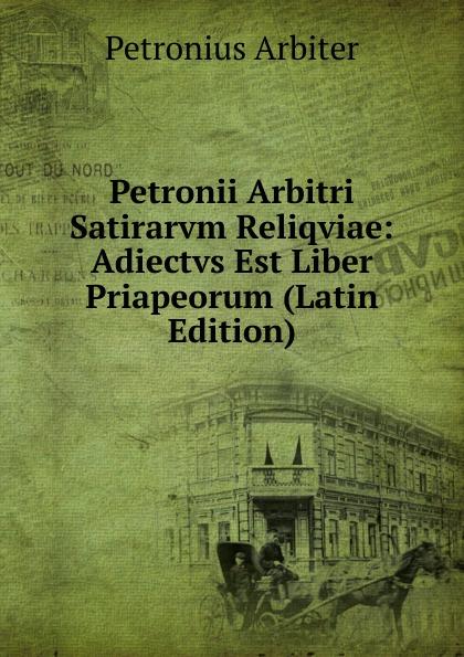 Petronius Arbiter Petronii Arbitri Satirarvm Reliqviae: Adiectvs Est Liber Priapeorum (Latin Edition) petronius arbiter satirarum reliquiae adiectus est liber priapeorum latin edition