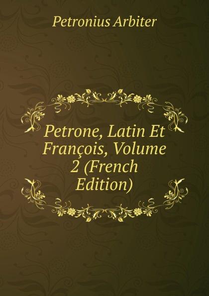 Petronius Arbiter Petrone, Latin Et Francois, Volume 2 (French Edition) petronius arbiter satirarum reliquiae adiectus est liber priapeorum latin edition