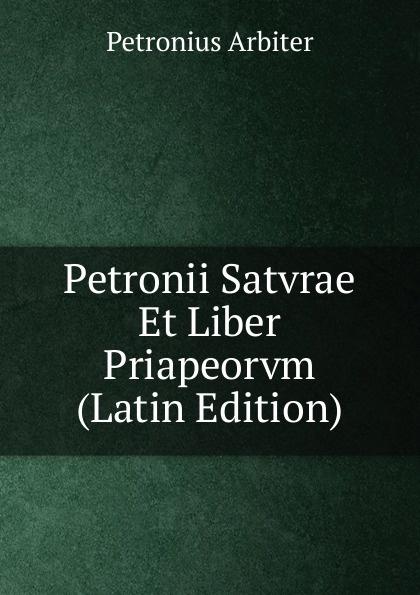 Petronius Arbiter Petronii Satvrae Et Liber Priapeorvm (Latin Edition) petronius arbiter satirarum reliquiae adiectus est liber priapeorum latin edition