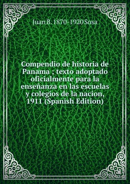 Juan B. 1870-1920 Sosa Compendio de historia de Panama ; texto adoptado oficialmente para la ensenanza en las escuelas y colegios de la nacion, 1911 (Spanish Edition) стоимость