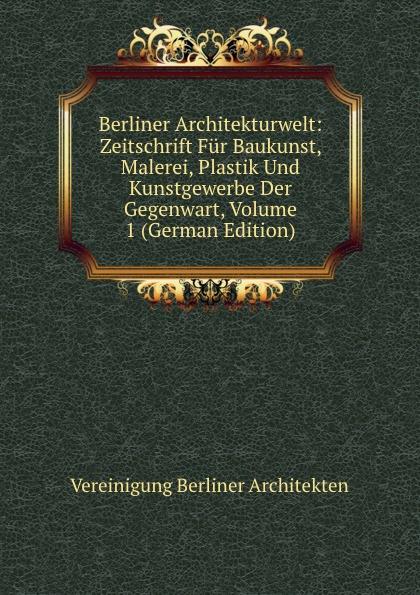 Vereinigung Berliner Architekten Berliner Architekturwelt: Zeitschrift Fur Baukunst, Malerei, Plastik Und Kunstgewerbe Der Gegenwart, Volume 1 (German Edition) цена