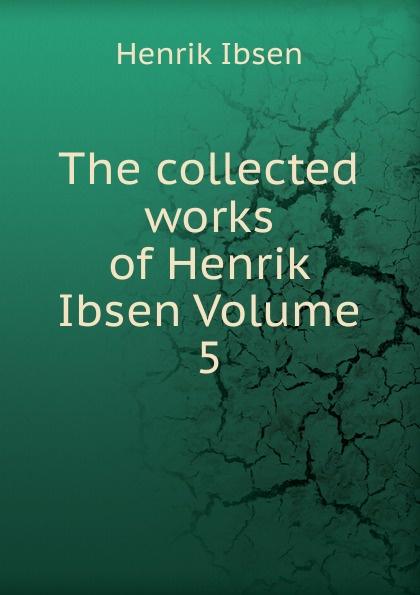 Henrik Ibsen The collected works of Volume 5