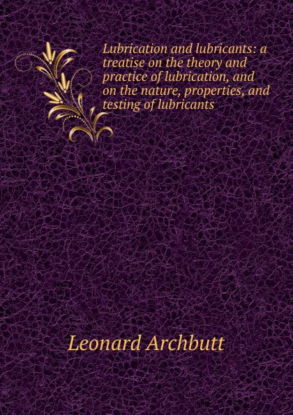 Leonard Archbutt Lubrication and lubricants: a treatise on the theory and practice of lubrication, and on the nature, properties, and testing of lubricants недорго, оригинальная цена