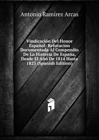 Antonio Ramírez Arcas Vindicacion Del Honor Espanol: Refutacion Documentada Al Compendio De La Historia De Espana, Desde El Ano De 1814 Hasta 1823 (Spanish Edition) стоимость