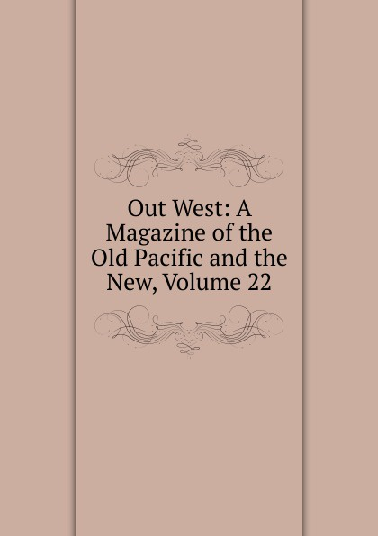 Out West: A Magazine of the Old Pacific and the New, Volume 22