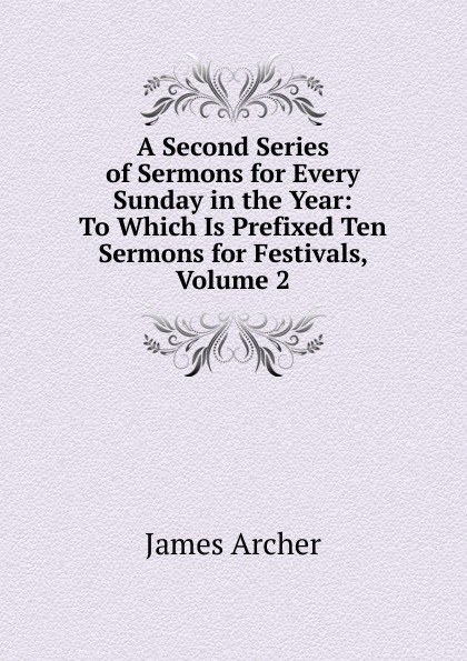 James Archer A Second Series of Sermons for Every Sunday in the Year: To Which Is Prefixed Ten Sermons for Festivals, Volume 2 richard phillips sermons adapted to the use of schools for every sunday in the year and for the great fasts and festivals