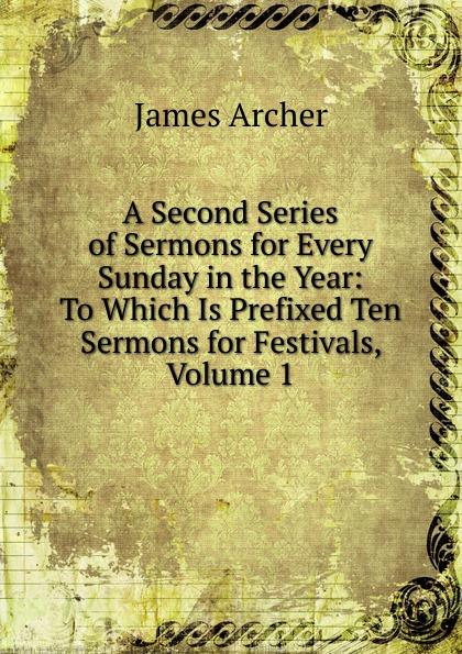 James Archer A Second Series of Sermons for Every Sunday in the Year: To Which Is Prefixed Ten Sermons for Festivals, Volume 1 richard phillips sermons adapted to the use of schools for every sunday in the year and for the great fasts and festivals