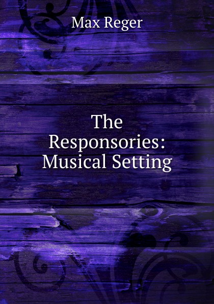 Max Reger The Responsories: Musical Setting max reger the responsories musical setting