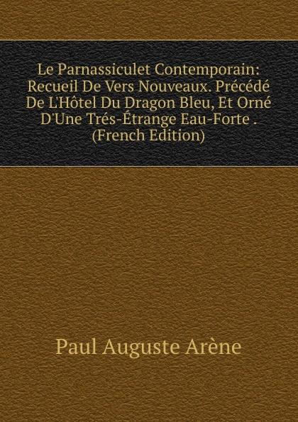 Фото - Paul Auguste Arène Le Parnassiculet Contemporain: Recueil De Vers Nouveaux. Precede De L.Hotel Du Dragon Bleu, Et Orne D.Une Tres-Etrange Eau-Forte . (French Edition) jean paul gaultier le male