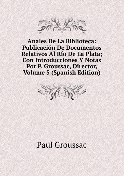 лучшая цена Paul Groussac Anales De La Biblioteca: Publicacion De Documentos Relativos Al Rio De La Plata; Con Introducciones Y Notas Por P. Groussac, Director, Volume 5 (Spanish Edition)