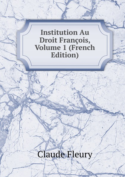Institution Au Droit Francois, Volume 1 (French Edition)