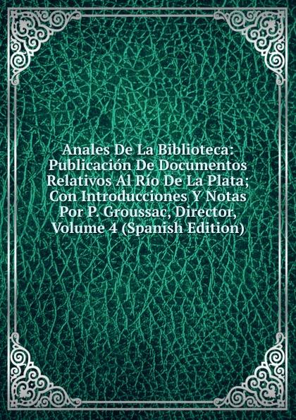 лучшая цена Anales De La Biblioteca: Publicacion De Documentos Relativos Al Rio De La Plata; Con Introducciones Y Notas Por P. Groussac, Director, Volume 4 (Spanish Edition)