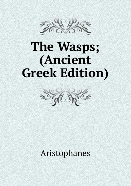 Aristophanis Ranae The Wasps; (Ancient Greek Edition) clouds wasps peace l488 vii trans henderson greek